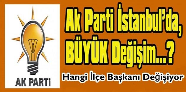 AK Parti İstanbul'da Hangi İlçe Başkanı Değişiyor!
