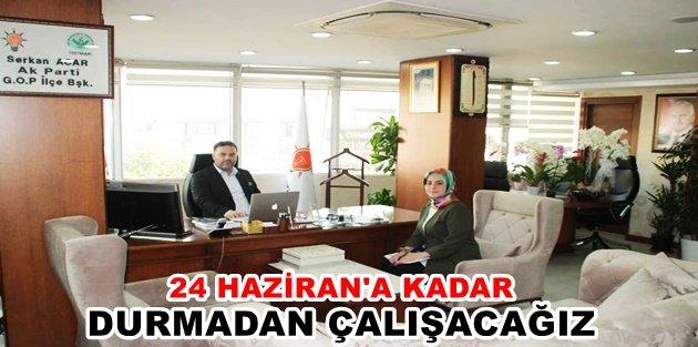 """Başkanı Acar 24 Hazirana kadar durmadan çalışacağız"""""""