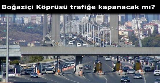 Boğaziçi Köprüsü trafiğe kapanacak mı?