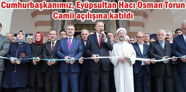 Cumhurbaşkanımız, Eyüpsultan Hacı Osman Torun Camii açılışına katıldı