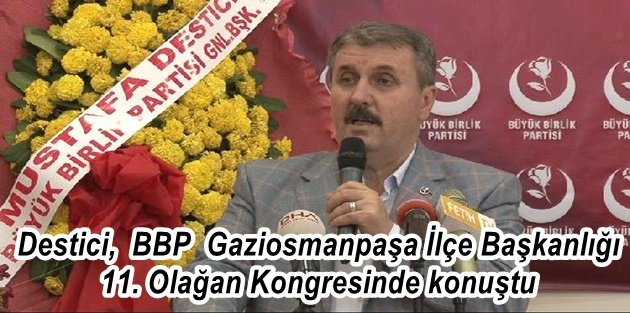 Destici, BBP  Gaziosmanpaşa İlçe Başkanlığı 11. Olağan Kongresinde konuştu...