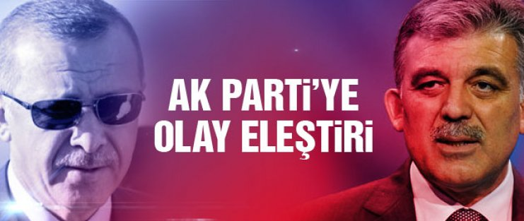 Erdoğan ve AK Parti'ye 'Abdullah Gül' eleştirisi