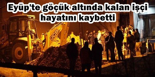 Eyüp Sultan'da göçük altında kalan işçi hayatını kaybetti.