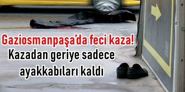 Gaziosmanpaşa'da feci kaza! Kazadan geriye sadece ayakkabıları kaldı