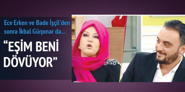 İkbal Gürpınar: Eşim beni dövüyor