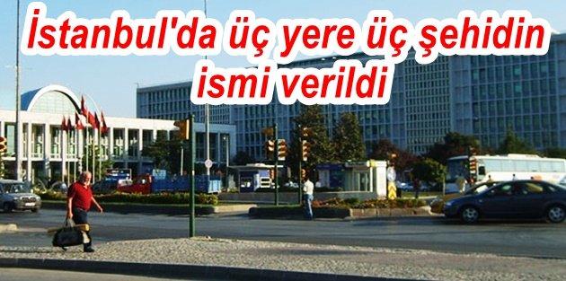 İstanbul'da üç yere üç şehidin ismi verildi