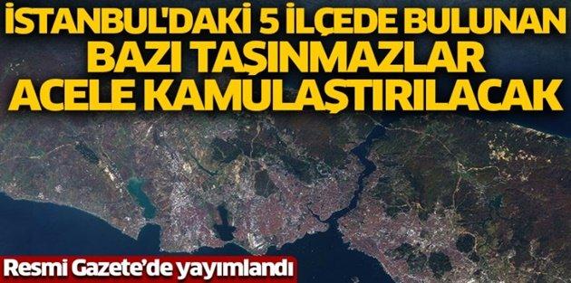 İstanbullular dikkat! 5 ilçede bazı taşınmazlar kamulaştırılacak