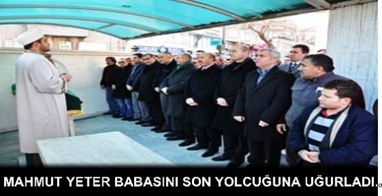 MAHMUT YETER BABASINI SON YOLCUĞUNA UĞURLADI..