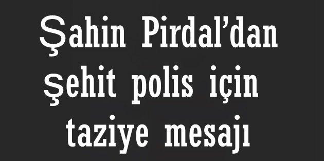 Şahin Pirdaldan şehit polis için taziye mesajı
