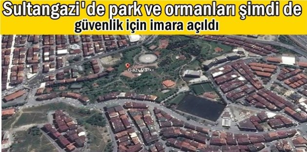 Sultangazi'de  park ve ormanları şimdi de güvenlik için imara açıldı