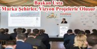 Başkan Usta `Marka Şehirler, Vizyon Projelerle Oluşur`