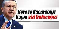 Erdoğan: 'Nereye Kaçarsanız Kaçın Sizi Bulacağız'
