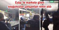 Eyüp'te markete giren soyguncular çalışanları rehin aldı