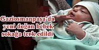 Gaziosmanpaşa'da yeni doğan bebek sokağa terk edildi