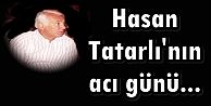 Hasan Tatarlı'nın acı günü...