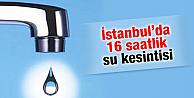 İSTANBUL'DA 16 SAATLİK SU KESİNTİSİ