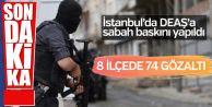 İstanbul'da DEAŞ'a büyük sabah baskını!