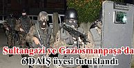 Sultangazi ve Gaziosmanpaşa'da 6 DAİŞ...