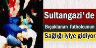 Sultangazi'de Bıçaklanan futbolcunun sağlığı iyiye gidiyor