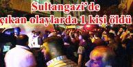 Sultangazi'de çıkan olaylarda 1 kişi öldü