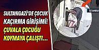 Sultangazi'de çuvalla çocuk kaçırma girişimi iddiası