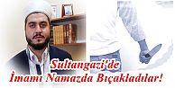 Sultangazi'de İmamı Namazda Bıçakladılar!