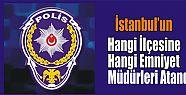 İstanbul'un hangi ilçesine hangi emniyet müdürleri atandı