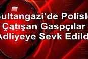 Sultangazi'de Polisle Çatışan Gaspçılar Adliyeye Sevk Edildi