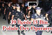 İstanbul'da 39 ilçede 15 bin polisle operasyon