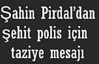 Şahin Pirdal'dan şehit polis için taziye mesajı